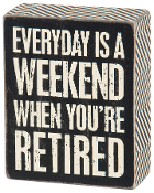 """Everyday is a Weekend When You're Retired"" Box Sign"